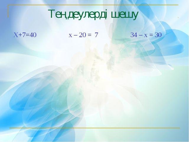 Теңдеулерді шешу Х+7=40 х – 20 = 7 34 – х = 30