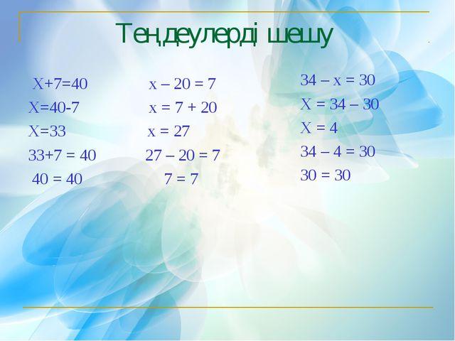 Теңдеулерді шешу Х+7=40 х – 20 = 7 Х=40-7 х = 7 + 20 Х=33 х = 27 33+7 = 40 27...