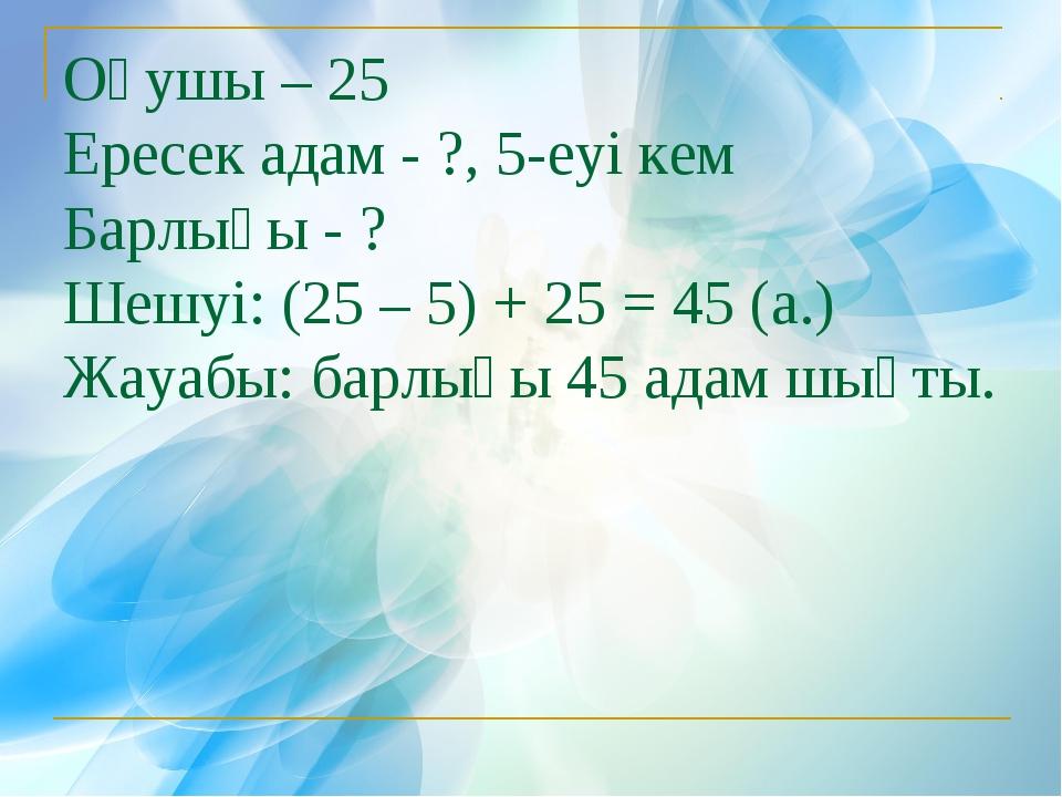 Оқушы – 25 Ересек адам - ?, 5-еуі кем Барлығы - ? Шешуі: (25 – 5) + 25 = 45 (...