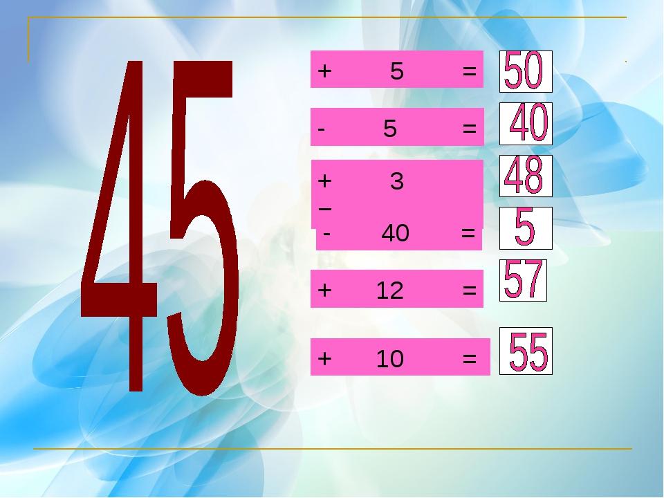 + 5 = - 5 = + 3 = - 40 = + 12 = + 10 =