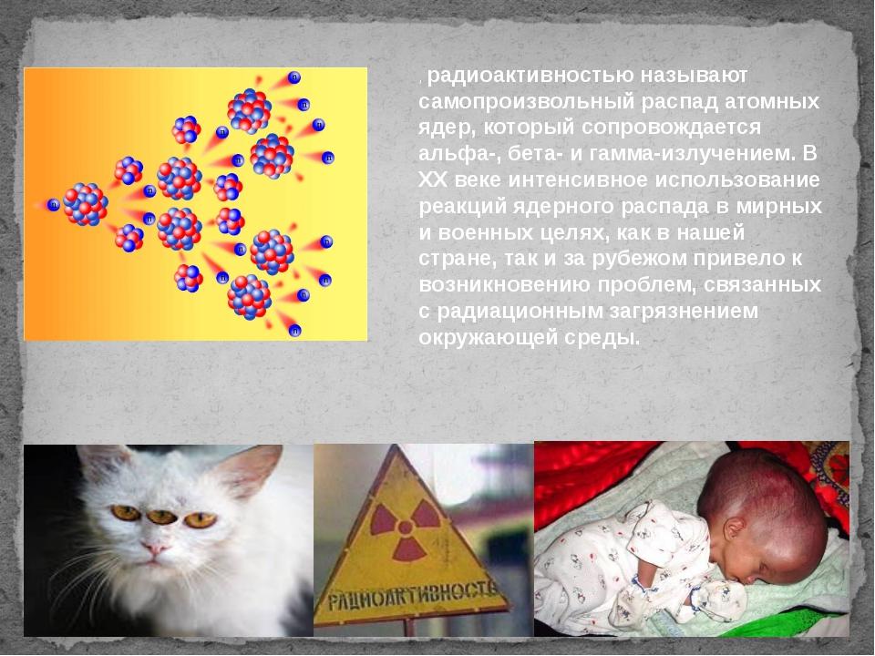 , радиоактивностью называют самопроизвольный распад атомных ядер, который соп...