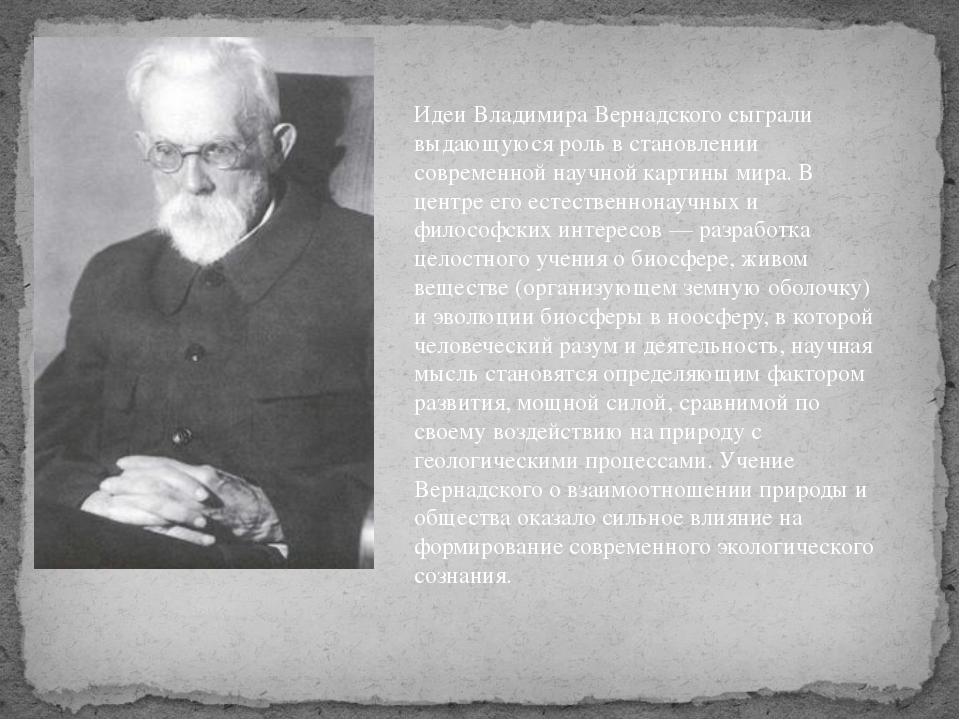 Идеи Владимира Вернадского сыграли выдающуюся роль в становлении современной...