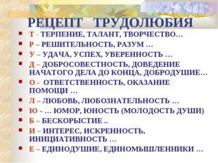 РЕЦЕПТ ТРУДОЛЮБИЯ Т - ТЕРПЕНИЕ, ТАЛАНТ, ТВОРЧЕСТВО… Р – РЕШИТЕЛЬНОСТЬ, РАЗУМ