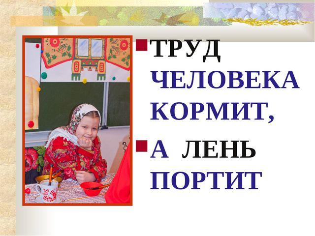 ТРУД ЧЕЛОВЕКА КОРМИТ, А ЛЕНЬ ПОРТИТ