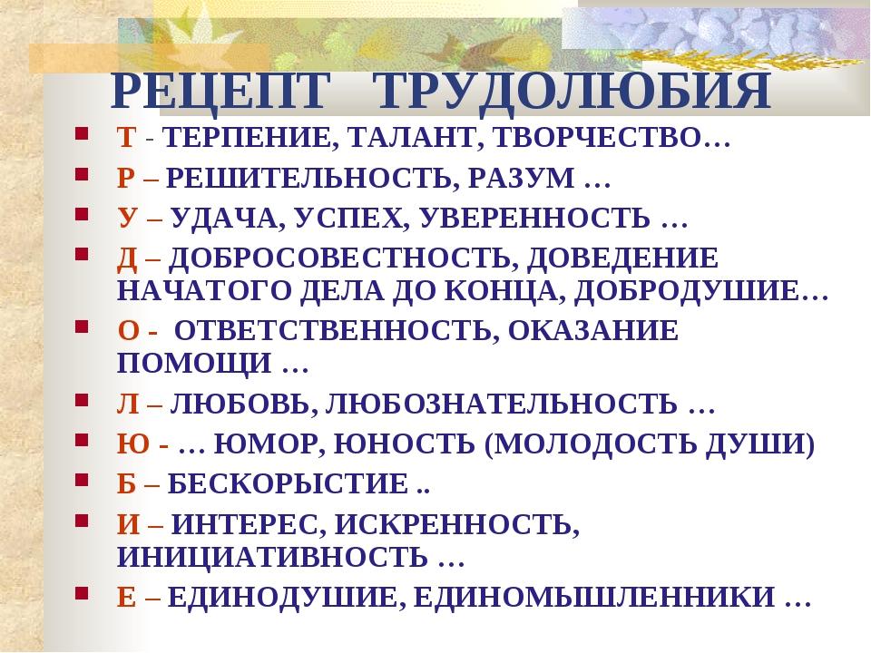 РЕЦЕПТ ТРУДОЛЮБИЯ Т - ТЕРПЕНИЕ, ТАЛАНТ, ТВОРЧЕСТВО… Р – РЕШИТЕЛЬНОСТЬ, РАЗУМ...