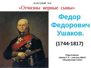 (1744-1817) Федор Федорович Ушаков. КЛАССНЫЙ ЧАС «Отчизны верные сыны» Подгот