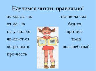 Научимся читать правильно! по-сы-ла - ю на-пе-ча-тал от-да - ю буд-то на-у-чи