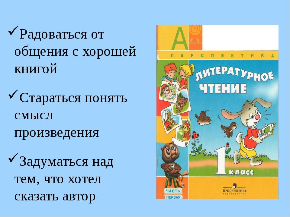 Радоваться от общения с хорошей книгой Стараться понять смысл произведения З...