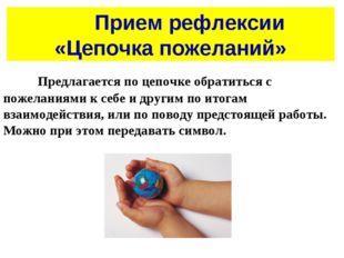 Прием рефлексии «Цепочка пожеланий» Предлагается по цепочке обратиться с
