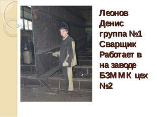 Леонов Денис группа №1 Сварщик Работает в на заводе БЗММК цех №2