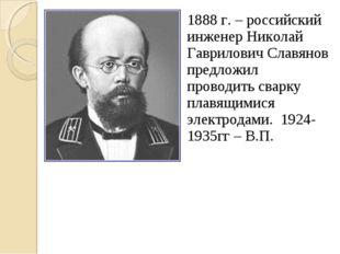 1888 г. – российский инженер Николай Гаврилович Славянов предложил проводить