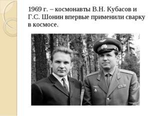 1969 г. – космонавты В.Н. Кубасов и Г.С. Шонин впервые применили сварку в кос