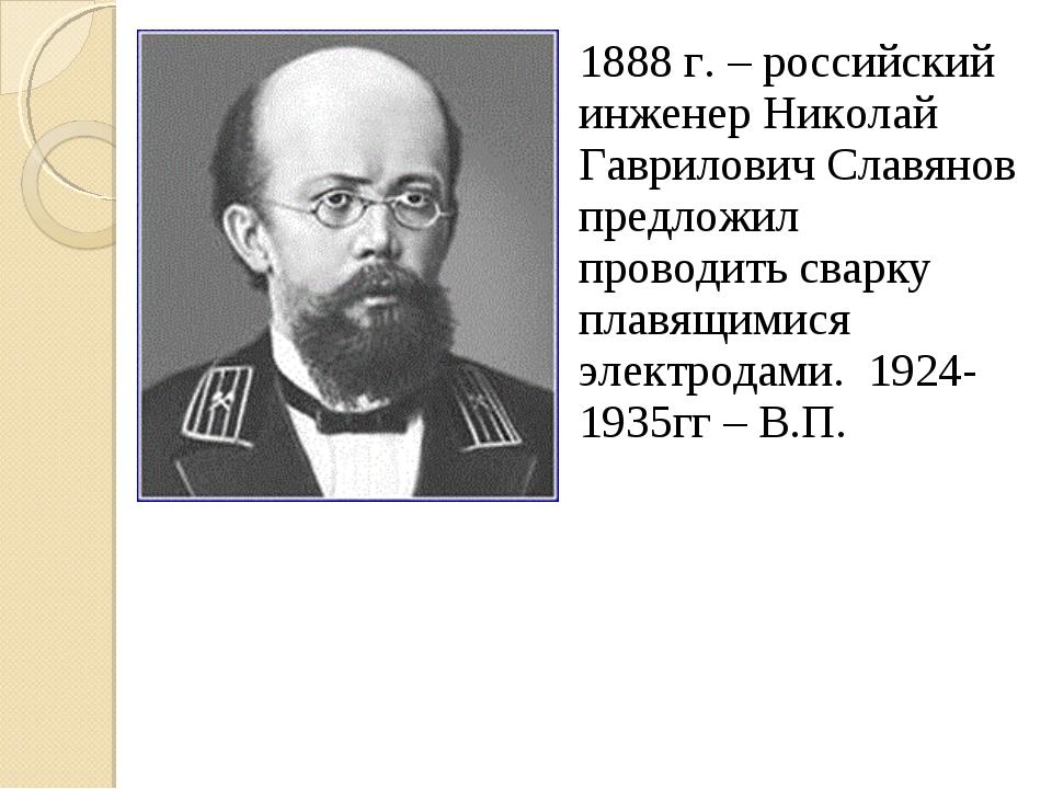 1888 г. – российский инженер Николай Гаврилович Славянов предложил проводить...