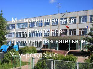 М - муниципальное А – автономное О- общеобразовательное У- учреждение