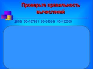 Проверьте правильность вычислений 2876●30+16798 ●20+34524●40=452360 Ход про