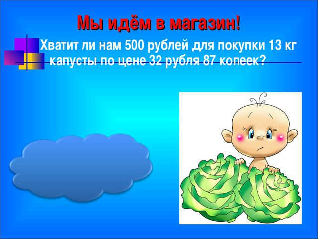 Мы идём в магазин! Хватит ли нам 500 рублей для покупки 13 кг капусты по цене...