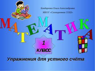 1 класс Упражнения для устного счёта Бондаренко Ольга Александровна МБОУ «Сел