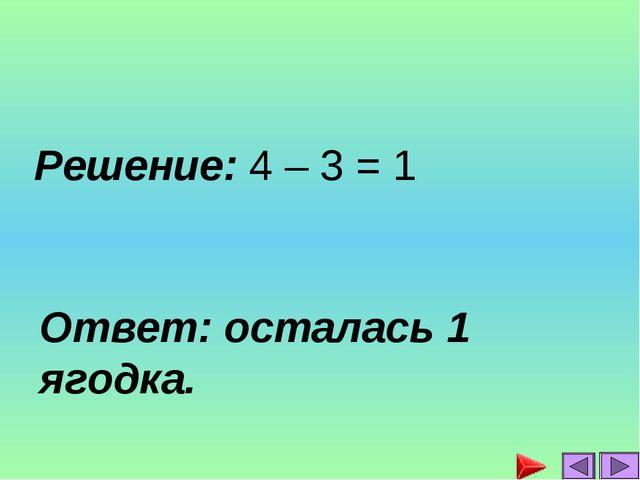 Решение: 4 – 3 = 1 Ответ: осталась 1 ягодка.