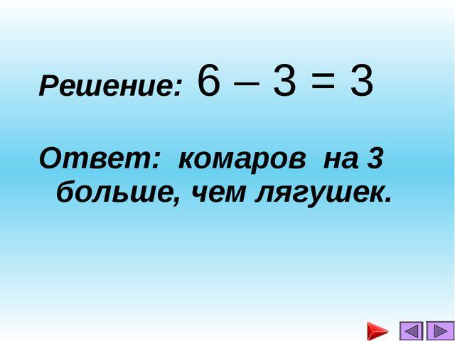 Решение: 6 – 3 = 3 Ответ: комаров на 3 больше, чем лягушек....