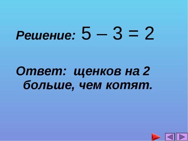 Решение: 5 – 3 = 2 Ответ: щенков на 2 больше, чем котят....