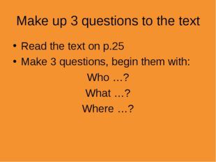 Make up 3 questions to the text Read the text on p.25 Make 3 questions, begin
