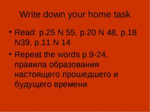 Write down your home task Read: p.25 N 55, p.20 N 48, p.18 N39, p.11 N 14 Rep