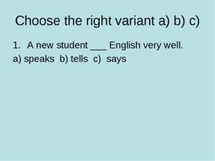 Choose the right variant a) b) c) A new student ___ English very well. a) spe