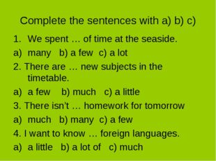 Complete the sentences with a) b) c) We spent … of time at the seaside. many