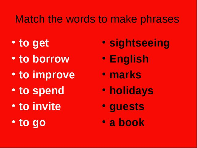 Match the words to make phrases to get to borrow to improve to spend to invit...