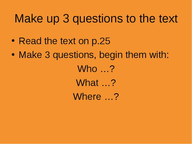 Make up 3 questions to the text Read the text on p.25 Make 3 questions, begin...