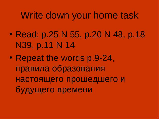 Write down your home task Read: p.25 N 55, p.20 N 48, p.18 N39, p.11 N 14 Rep...