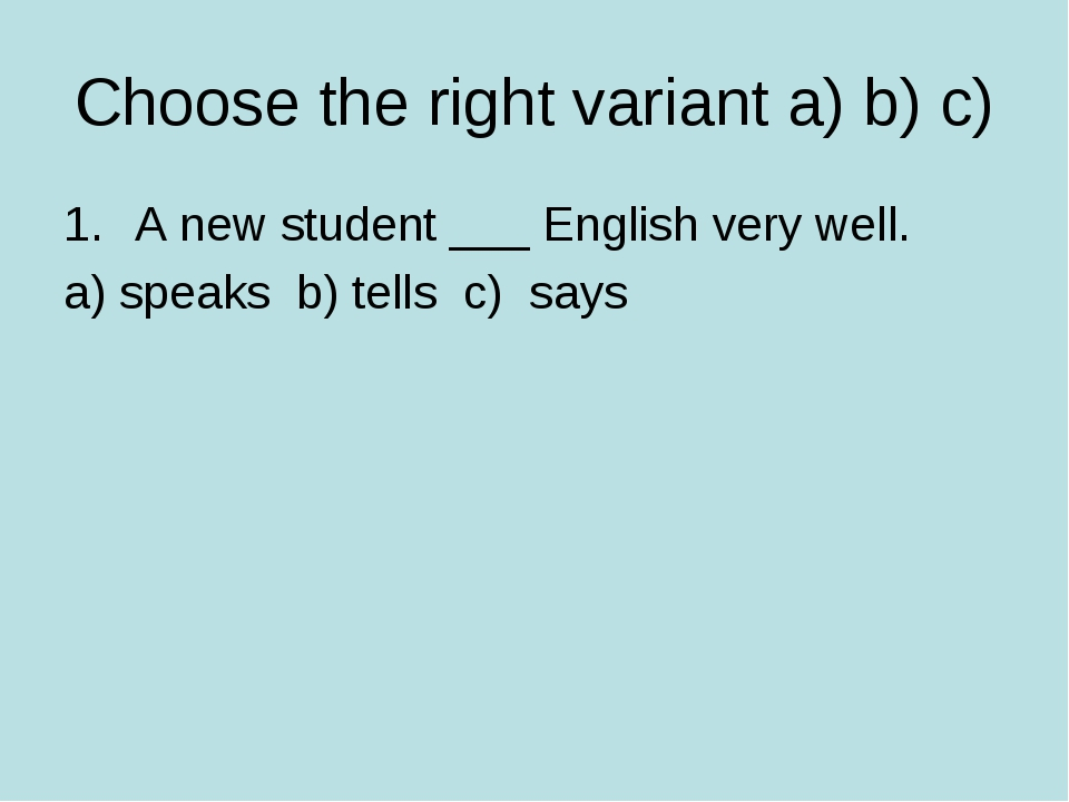 Choose the right variant a) b) c) A new student ___ English very well. a) spe...