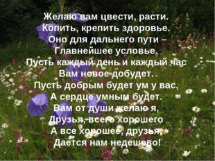 Желаю вам цвести, расти. Копить, крепить здоровье. Оно для дальнего пути – Гл