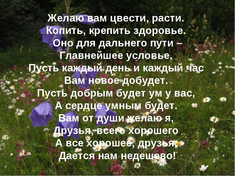 Желаю вам цвести, расти. Копить, крепить здоровье. Оно для дальнего пути – Гл...