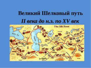 Великий Шелковый путь II века до н.э. по XV век н.э.
