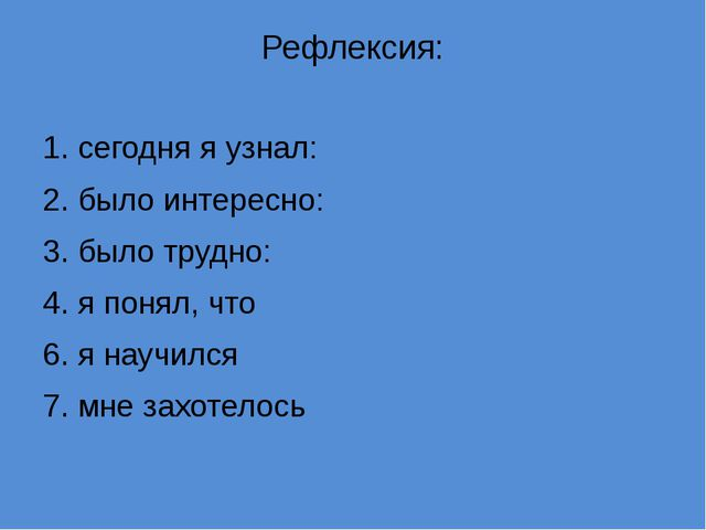 Рефлексия: 1. сегодня я узнал: 2. было интересно: 3. было трудно: 4. я понял,...