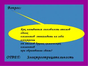 Вопрос: ОТВЕТ: Электроотрицательность Как называется способность атомов одних