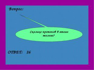 Вопрос: 26 ОТВЕТ: Сколько протонов в атоме железа?