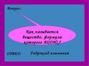 Вопрос: Как называется вещество, формула которого Al(OH)3? ОТВЕТ: Гидроксид а