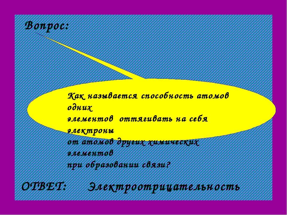 Вопрос: ОТВЕТ: Электроотрицательность Как называется способность атомов одних...