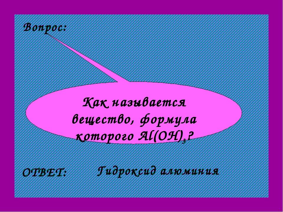 Вопрос: Как называется вещество, формула которого Al(OH)3? ОТВЕТ: Гидроксид а...