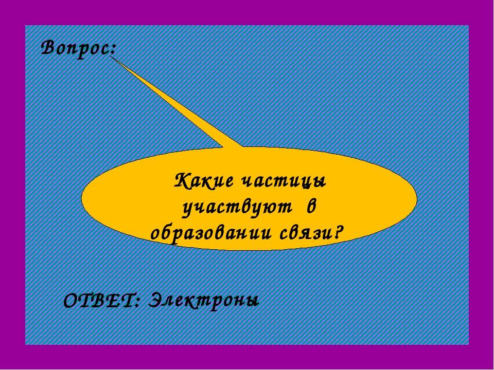 Вопрос: Какие частицы участвуют в образовании связи? ОТВЕТ: Электроны