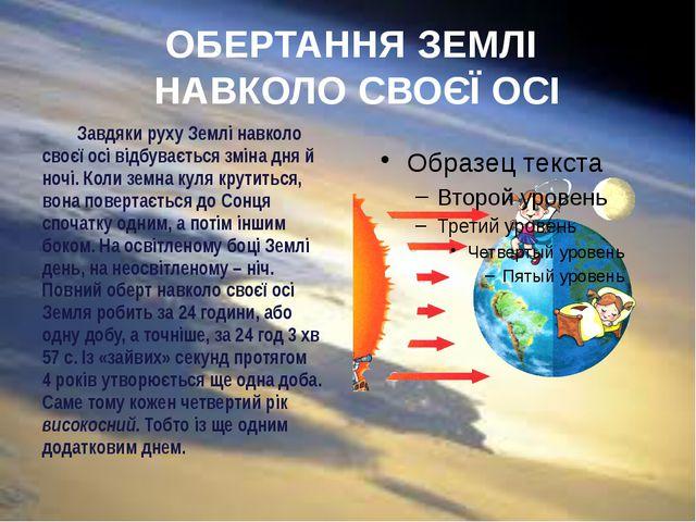 ОБЕРТАННЯ ЗЕМЛІ НАВКОЛО СВОЄЇ ОСІ Завдяки руху Землі навколо своєї осі відбу...