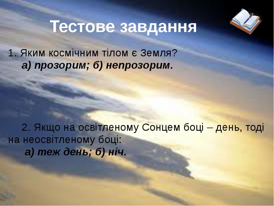 Тестове завдання  1. Яким космічним тілом є Земля? а) прозорим; б) непрозор...