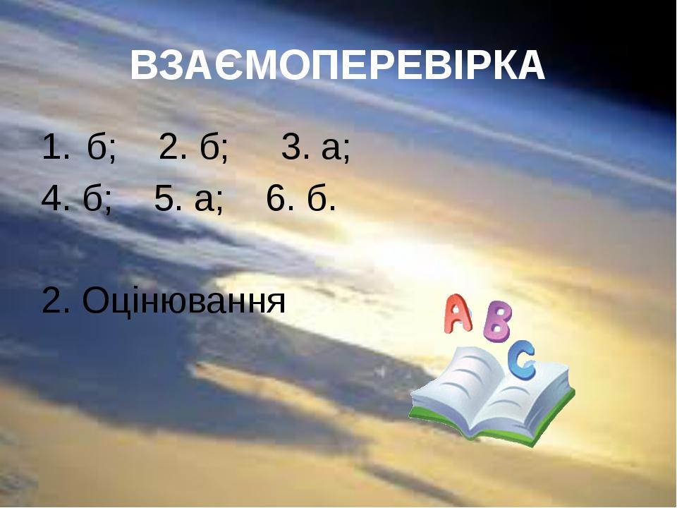 ВЗАЄМОПЕРЕВІРКА б; 2. б; 3. а; 4. б; 5. а; 6. б. 2. Оцінювання