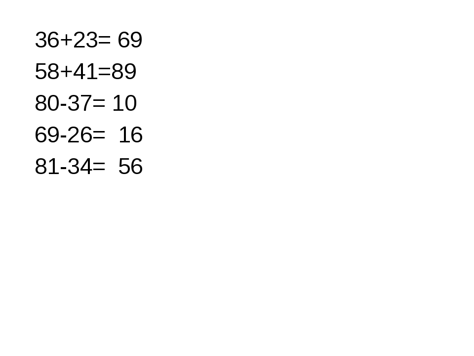 36+23= 69 58+41=89 80-37= 10 69-26= 16 81-34= 56