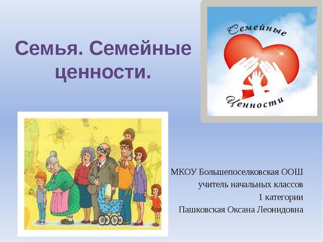 Семья. Семейные ценности. МКОУ Большепоселковская ООШ учитель начальных класс...