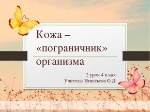 2 урок 4 класс Учитель: Игнатьева О.Д. Кожа – «пограничник» организма
