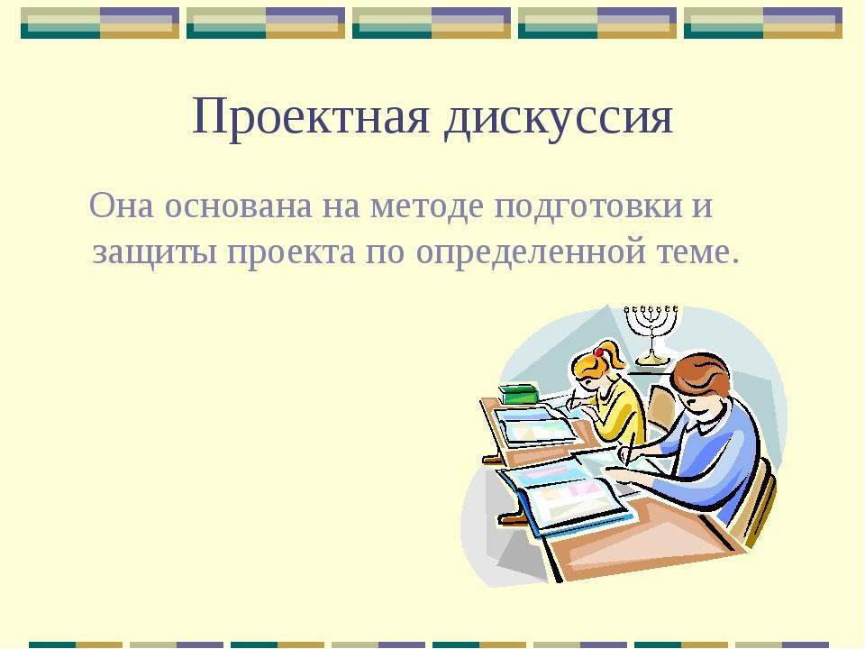 Проектная дискуссия Она основана на методе подготовки и защиты проекта по опр...