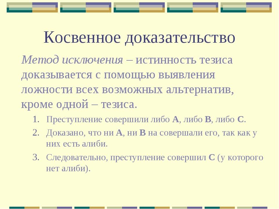 Косвенное доказательство Метод исключения – истинность тезиса доказывается с...